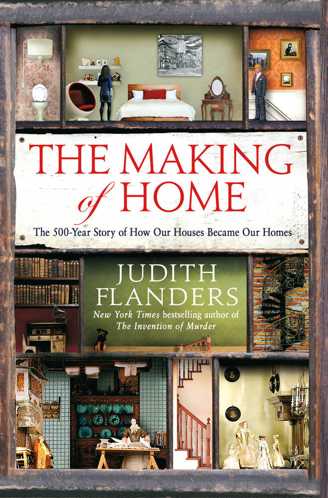 The Making of Home: The 500-Year Story of How Our Houses Became Our Homes by Judith Flanders (Photo from McMillan Publishers website)